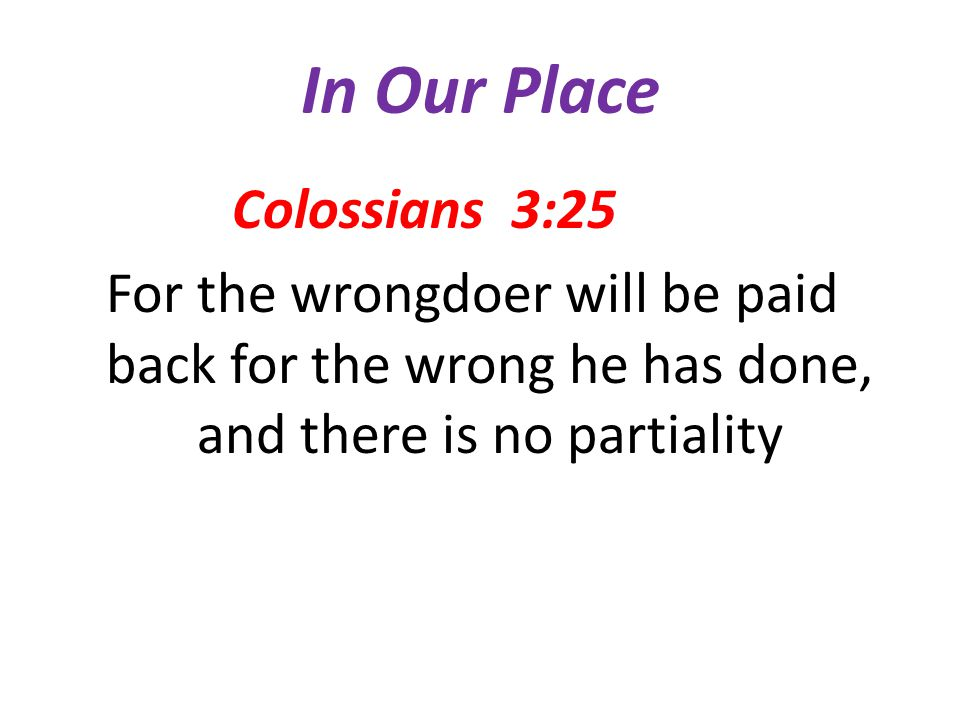 In Our Place Colossians 3:25 For the wrongdoer will be paid back for the wrong he has done, and there is no partiality