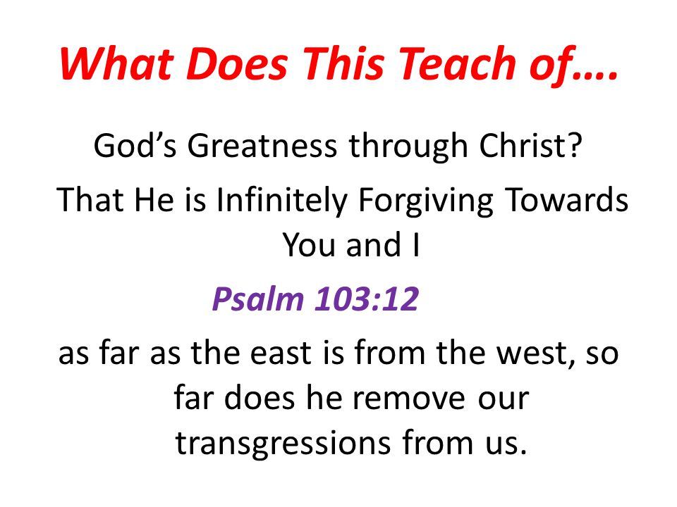 What Does This Teach of…. Gods Greatness through Christ? That He is Infinitely Forgiving Towards You and I Psalm 103:12 as far as the east is from the