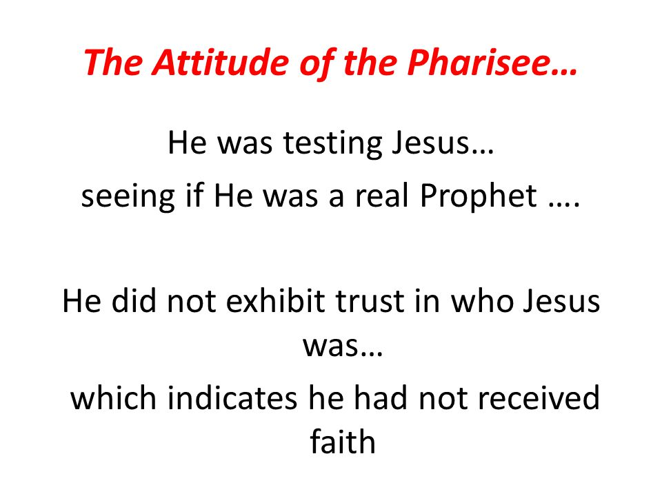 The Attitude of the Pharisee… He was testing Jesus… seeing if He was a real Prophet …. He did not exhibit trust in who Jesus was… which indicates he h