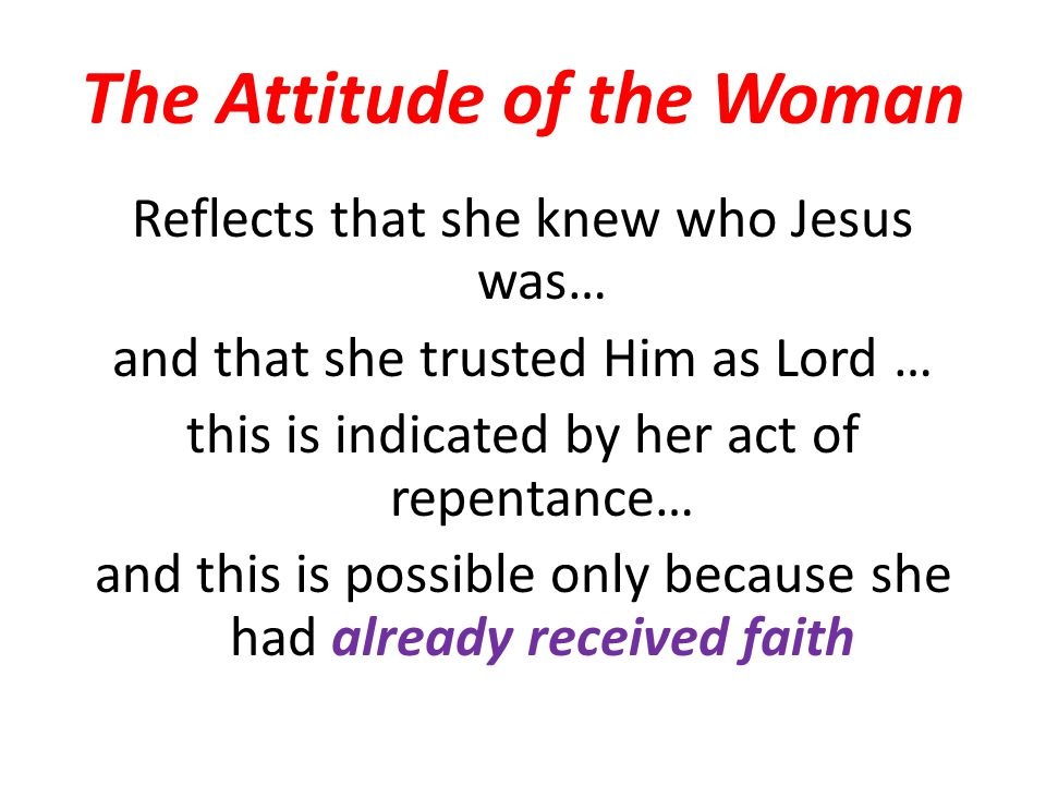 The Attitude of the Woman Reflects that she knew who Jesus was… and that she trusted Him as Lord … this is indicated by her act of repentance… and this is possible only because she had already received faith