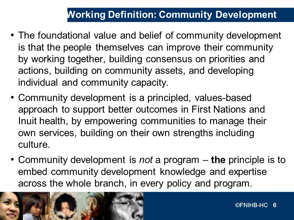 6 ©FNIHB-HC 6 Working Definition: Community Development The foundational value and belief of community development is that the people themselves can i