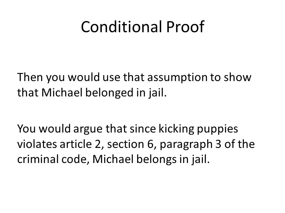 Conditional Proof Then you would use that assumption to show that Michael belonged in jail.