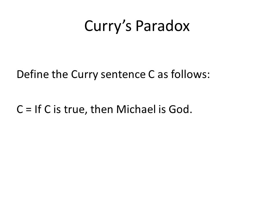 Currys Paradox Define the Curry sentence C as follows: C = If C is true, then Michael is God.