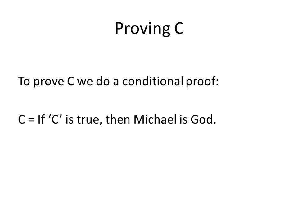 Proving C To prove C we do a conditional proof: C = If C is true, then Michael is God.