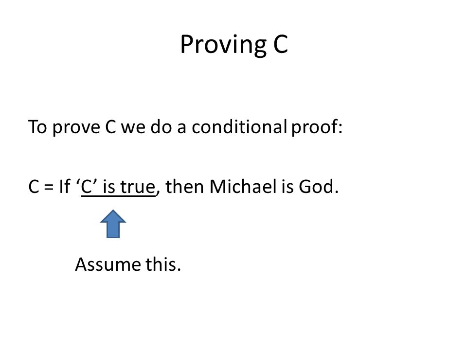 Proving C To prove C we do a conditional proof: C = If C is true, then Michael is God. Assume this.