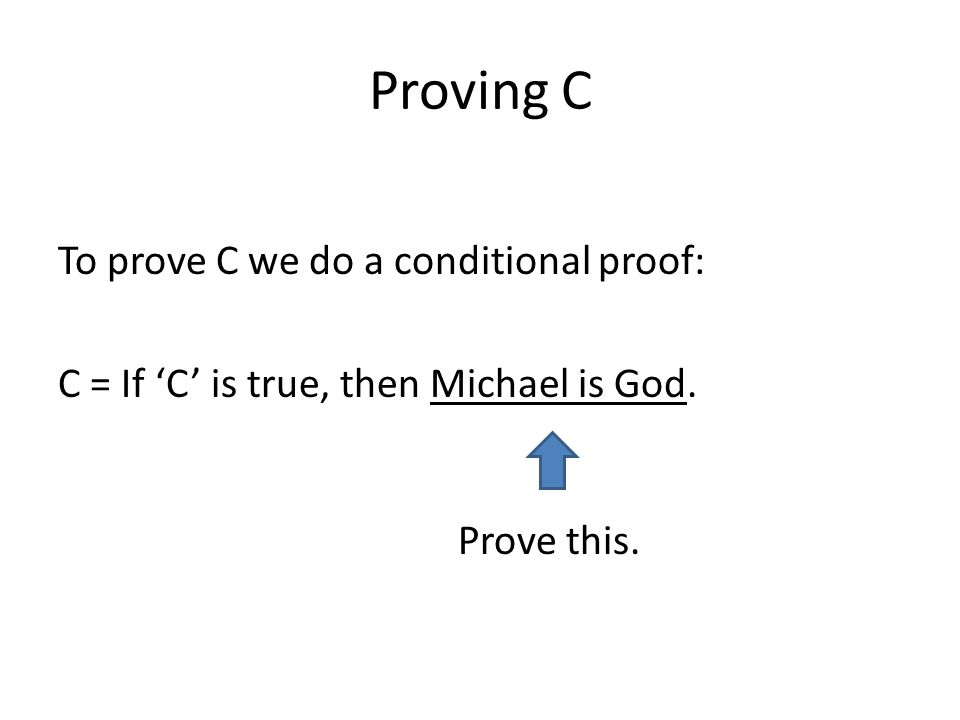 Proving C To prove C we do a conditional proof: C = If C is true, then Michael is God. Prove this.