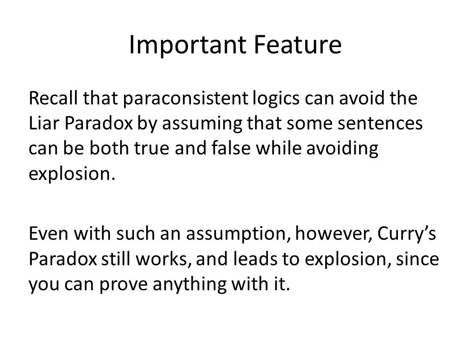 Important Feature Recall that paraconsistent logics can avoid the Liar Paradox by assuming that some sentences can be both true and false while avoiding explosion.