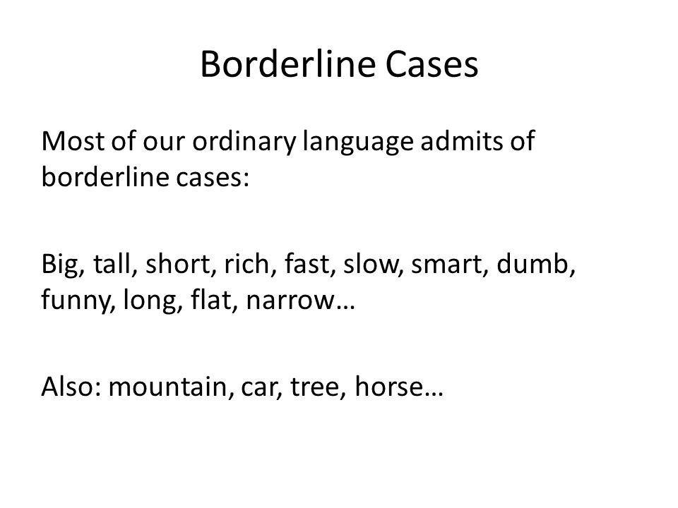 Borderline Cases Most of our ordinary language admits of borderline cases: Big, tall, short, rich, fast, slow, smart, dumb, funny, long, flat, narrow… Also: mountain, car, tree, horse…