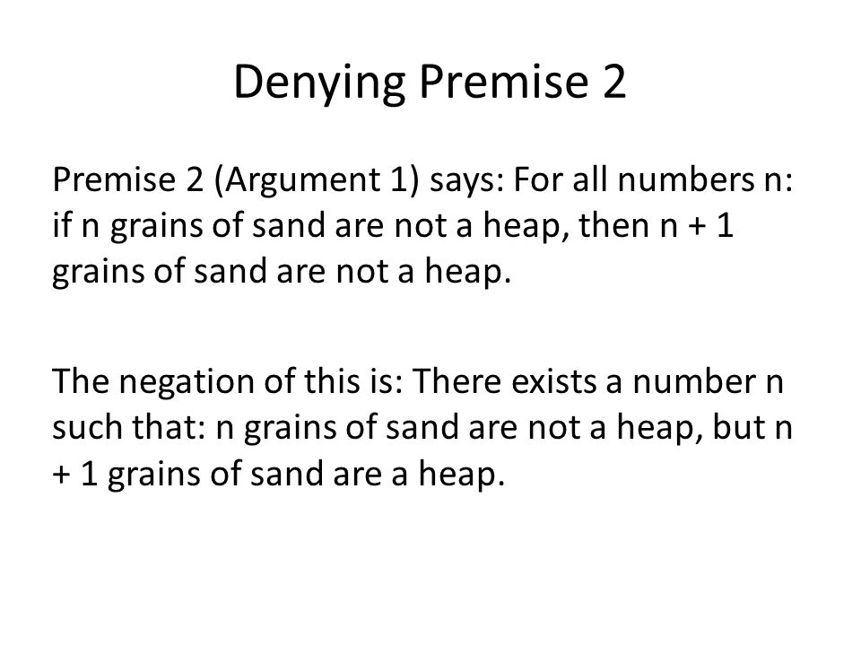 Denying Premise 2 Premise 2 (Argument 1) says: For all numbers n: if n grains of sand are not a heap, then n + 1 grains of sand are not a heap.