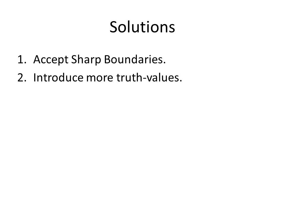 Solutions 1.Accept Sharp Boundaries. 2.Introduce more truth-values.