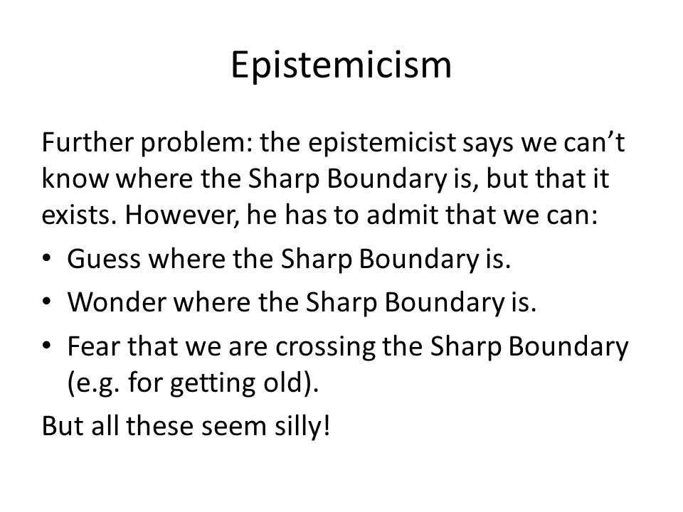 Epistemicism Further problem: the epistemicist says we cant know where the Sharp Boundary is, but that it exists.