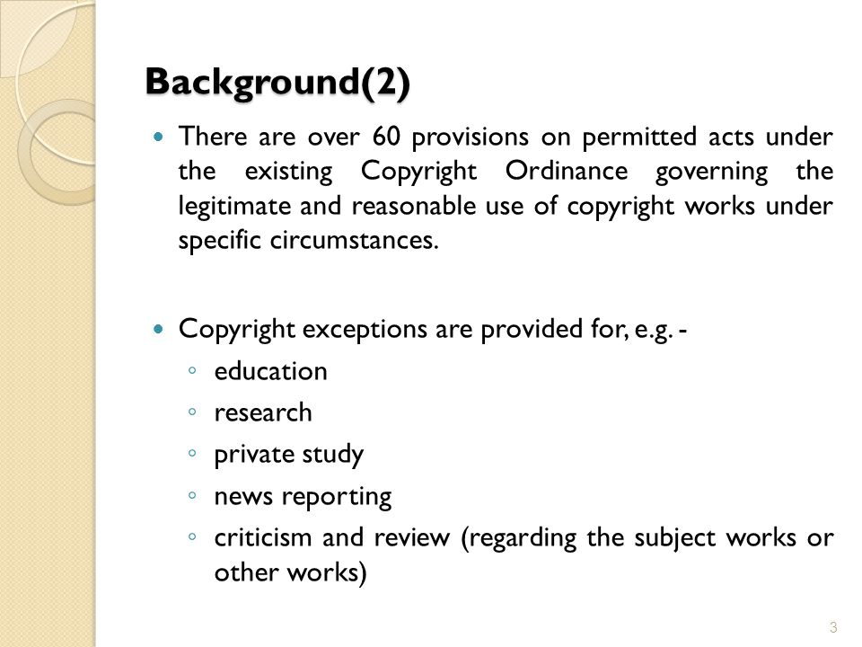 Background(2) There are over 60 provisions on permitted acts under the existing Copyright Ordinance governing the legitimate and reasonable use of cop
