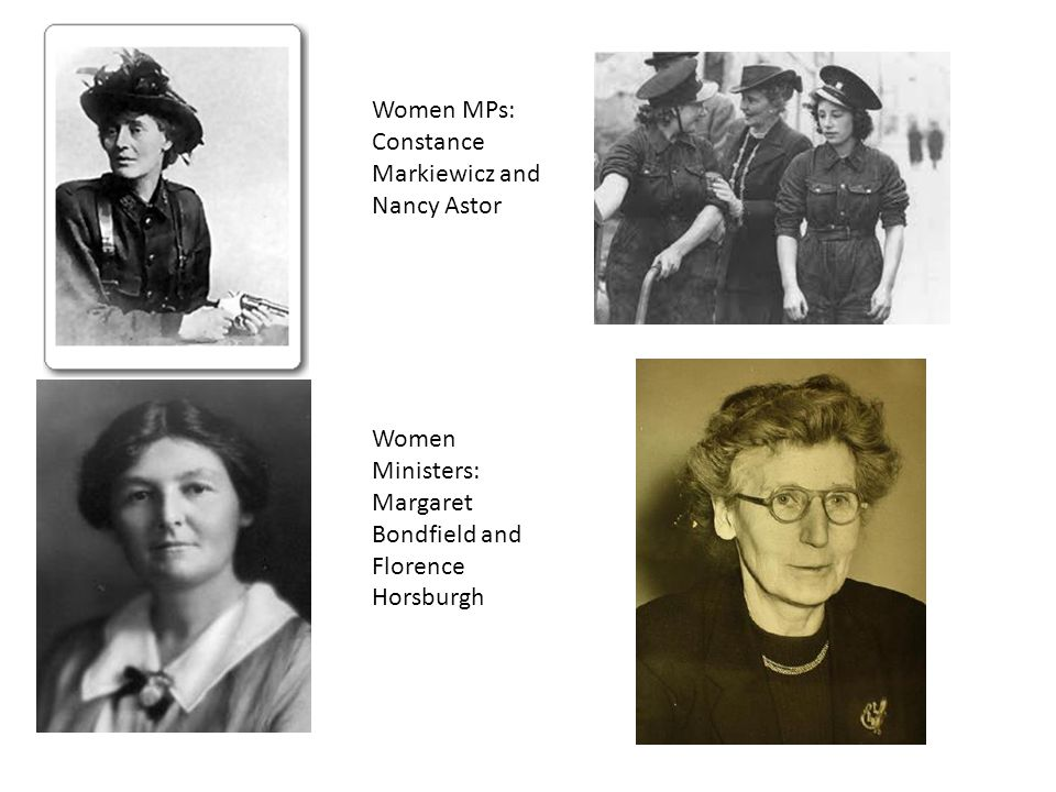 Women MPs: Constance Markiewicz and Nancy Astor Women Ministers: Margaret Bondfield and Florence Horsburgh