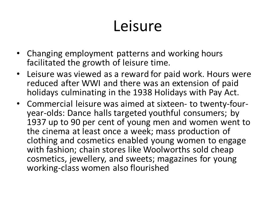 Leisure Changing employment patterns and working hours facilitated the growth of leisure time. Leisure was viewed as a reward for paid work. Hours wer