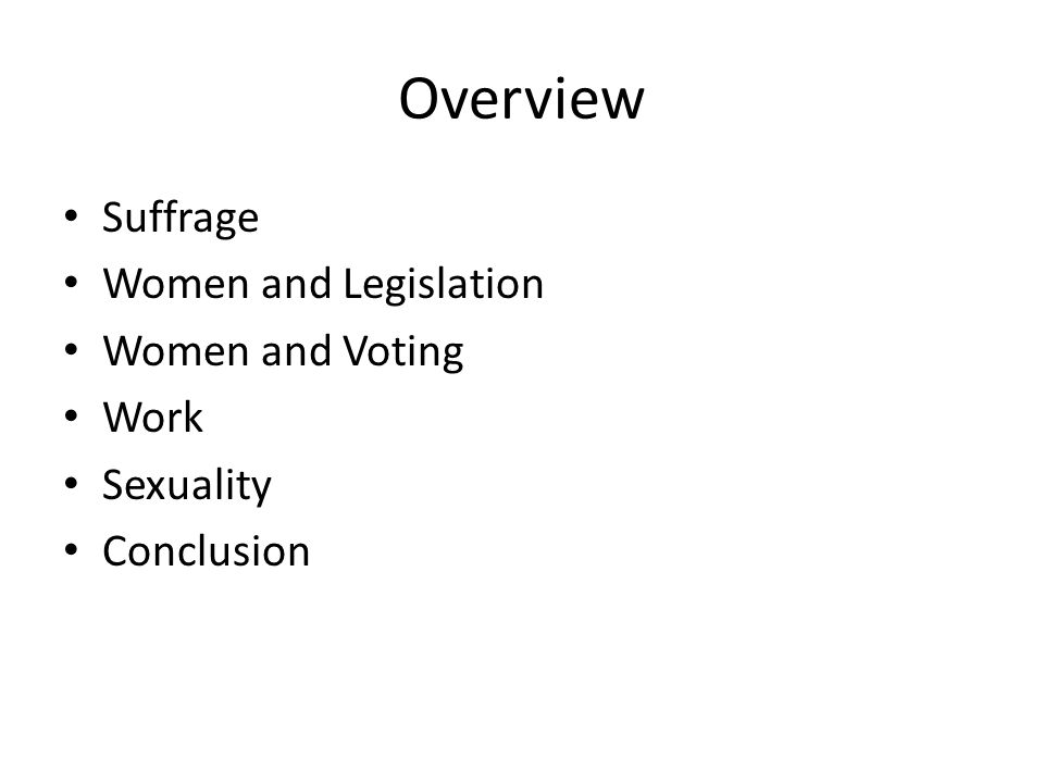 Overview Suffrage Women and Legislation Women and Voting Work Sexuality Conclusion
