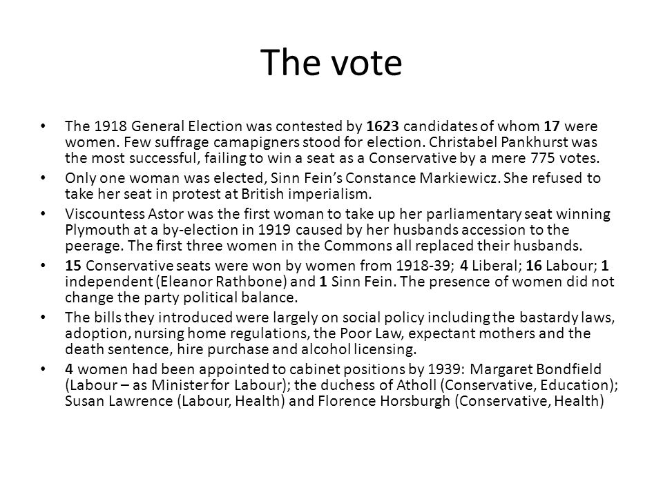 The vote The 1918 General Election was contested by 1623 candidates of whom 17 were women. Few suffrage camapigners stood for election. Christabel Pan