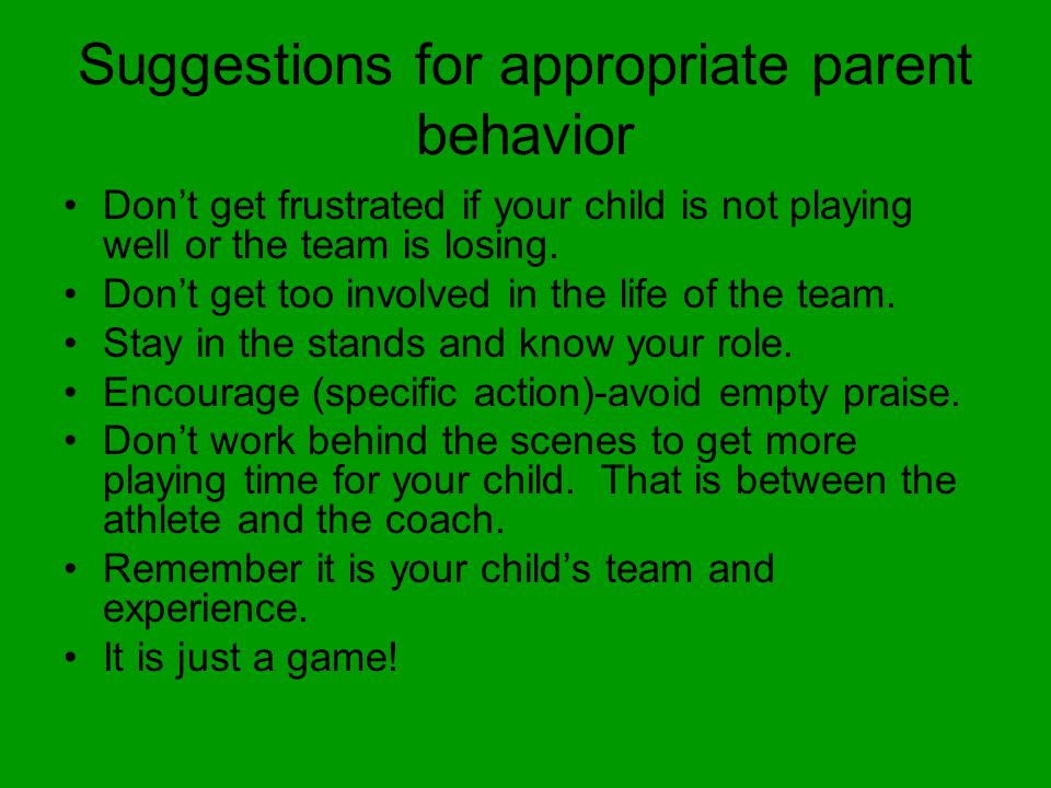 Suggestions for appropriate parent behavior Dont get frustrated if your child is not playing well or the team is losing.