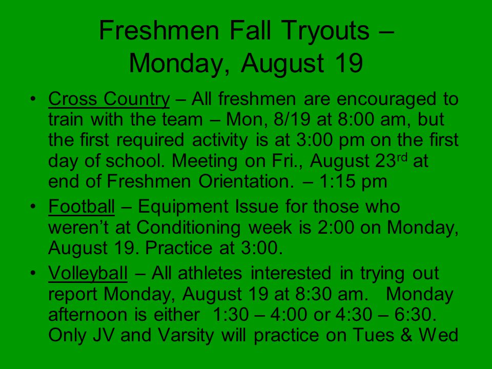 Freshmen Fall Tryouts – Monday, August 19 Cross Country – All freshmen are encouraged to train with the team – Mon, 8/19 at 8:00 am, but the first required activity is at 3:00 pm on the first day of school.