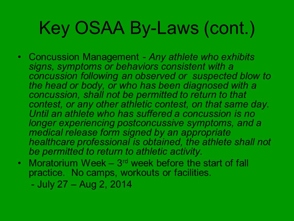Key OSAA By-Laws (cont.) Concussion Management - Any athlete who exhibits signs, symptoms or behaviors consistent with a concussion following an observed or suspected blow to the head or body, or who has been diagnosed with a concussion, shall not be permitted to return to that contest, or any other athletic contest, on that same day.