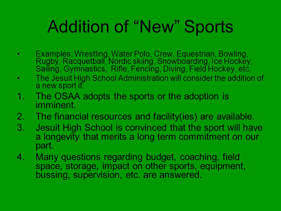 Addition of New Sports Examples: Wrestling, Water Polo, Crew, Equestrian, Bowling, Rugby, Racquetball, Nordic skiing, Snowboarding, Ice Hockey, Sailing, Gymnastics, Rifle, Fencing, Diving, Field Hockey, etc.