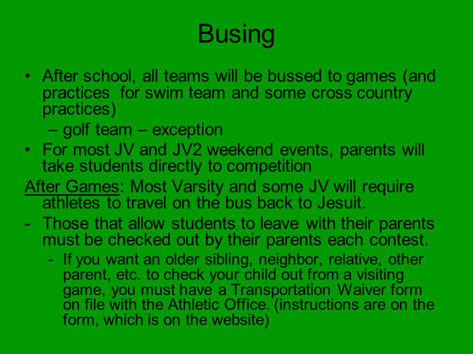 Busing After school, all teams will be bussed to games (and practices for swim team and some cross country practices) –golf team – exception For most JV and JV2 weekend events, parents will take students directly to competition After Games: Most Varsity and some JV will require athletes to travel on the bus back to Jesuit.