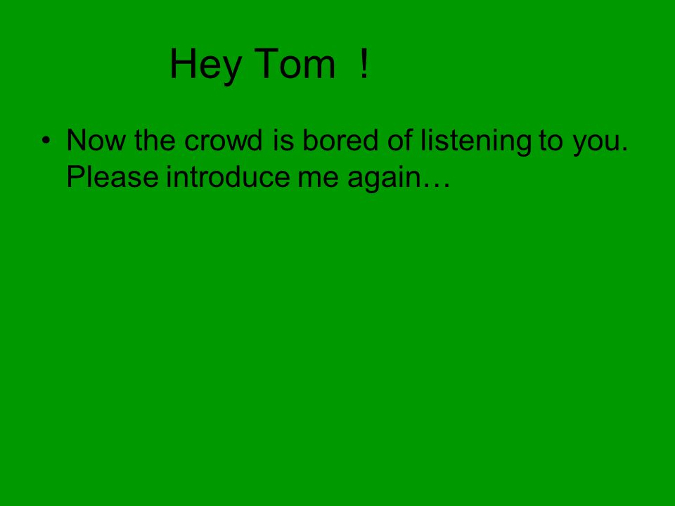 Hey Tom ! Now the crowd is bored of listening to you. Please introduce me again…