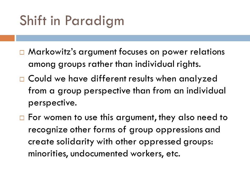 Shift in Paradigm Markowitzs argument focuses on power relations among groups rather than individual rights. Could we have different results when anal