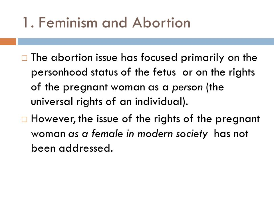 1. Feminism and Abortion The abortion issue has focused primarily on the personhood status of the fetus or on the rights of the pregnant woman as a pe