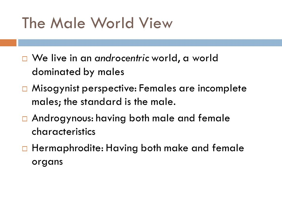 The Male World View We live in an androcentric world, a world dominated by males Misogynist perspective: Females are incomplete males; the standard is