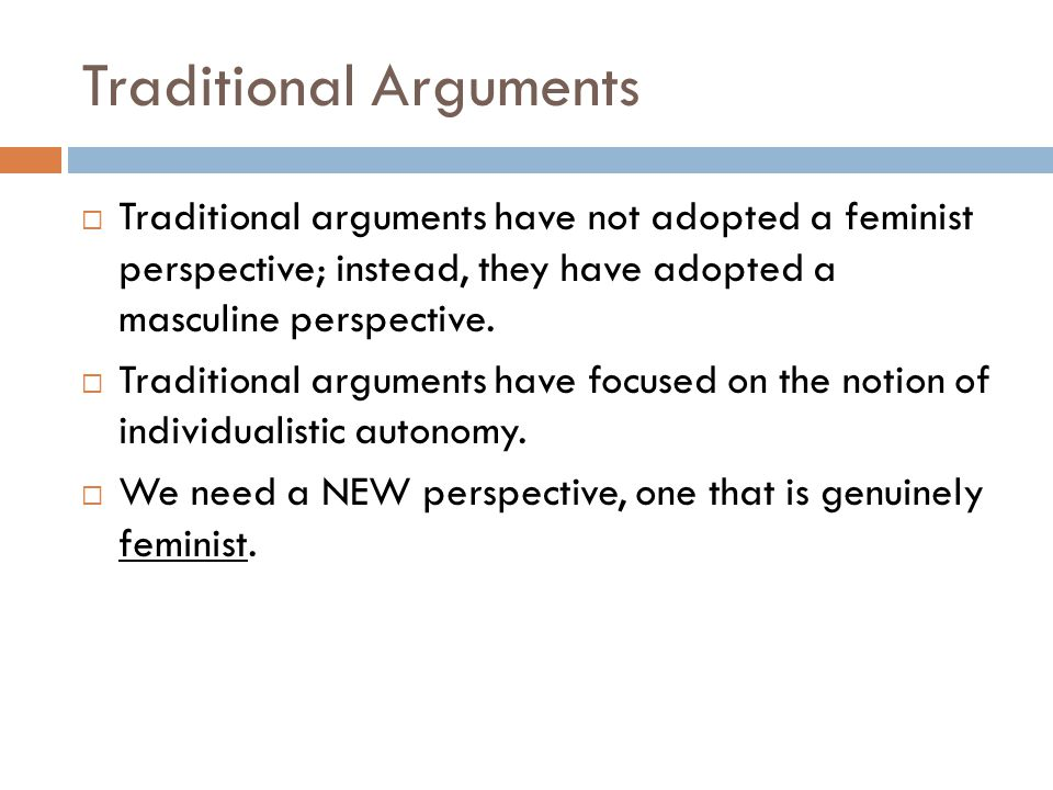 Traditional Arguments Traditional arguments have not adopted a feminist perspective; instead, they have adopted a masculine perspective. Traditional a