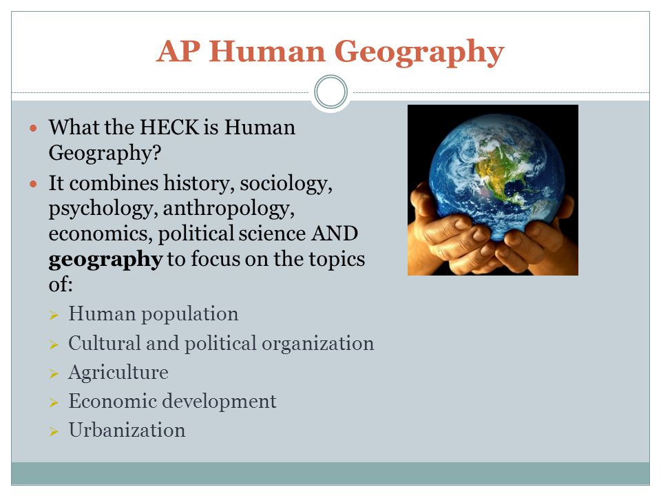 AP Human Geography What the HECK is Human Geography.