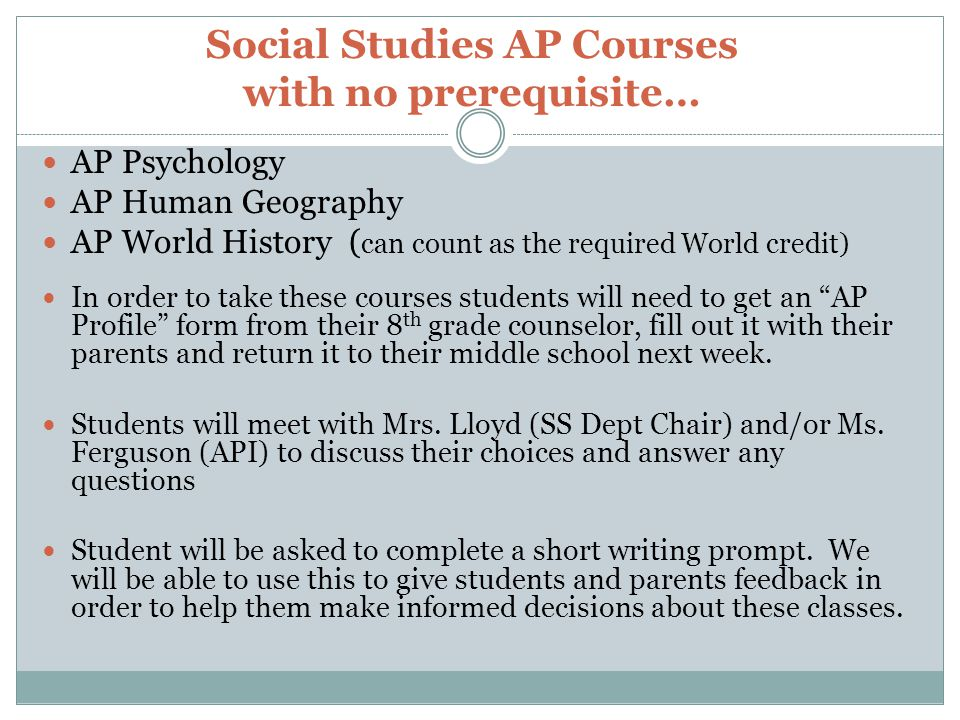 Social Studies AP Courses with no prerequisite… AP Psychology AP Human Geography AP World History ( can count as the required World credit) In order to take these courses students will need to get an AP Profile form from their 8 th grade counselor, fill out it with their parents and return it to their middle school next week.
