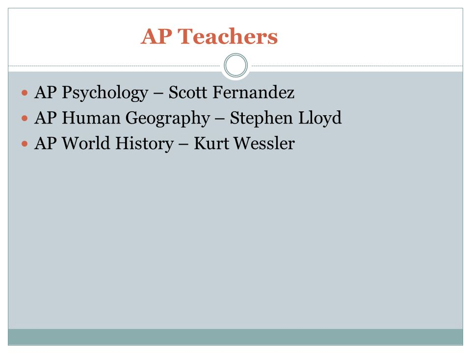AP Teachers AP Psychology – Scott Fernandez AP Human Geography – Stephen Lloyd AP World History – Kurt Wessler