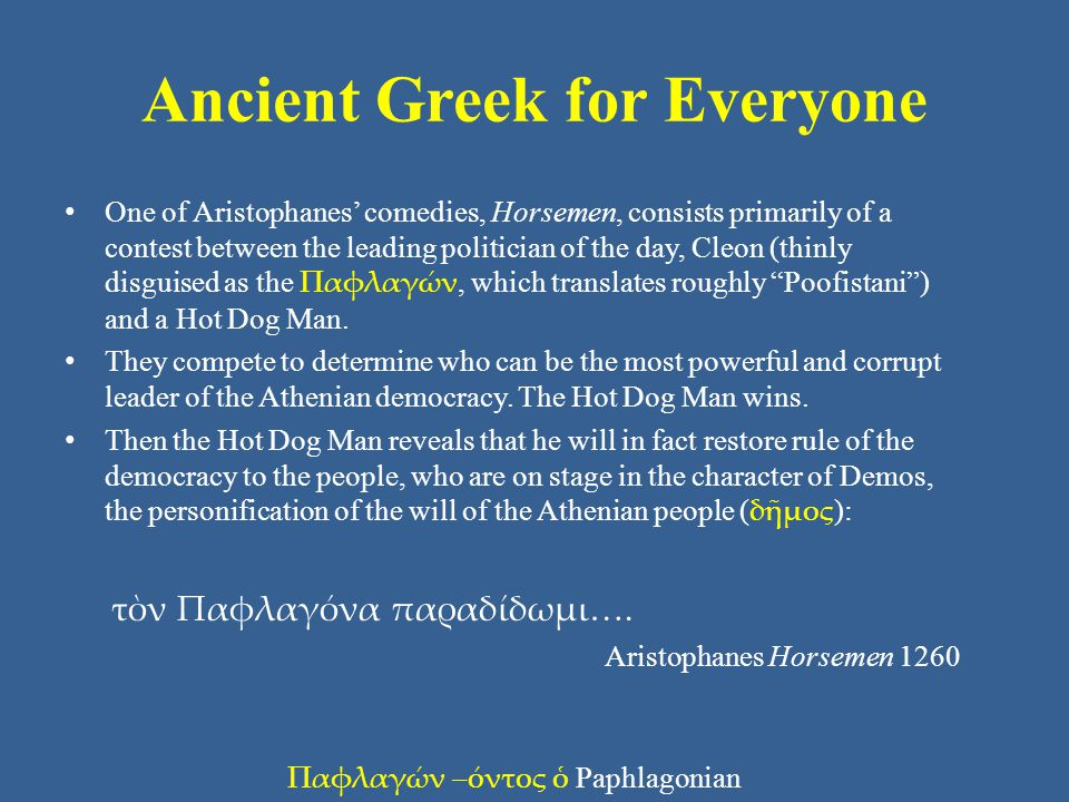 Ancient Greek for Everyone One of Aristophanes comedies, Horsemen, consists primarily of a contest between the leading politician of the day, Cleon (thinly disguised as the Παφλαγών, which translates roughly Poofistani) and a Hot Dog Man.