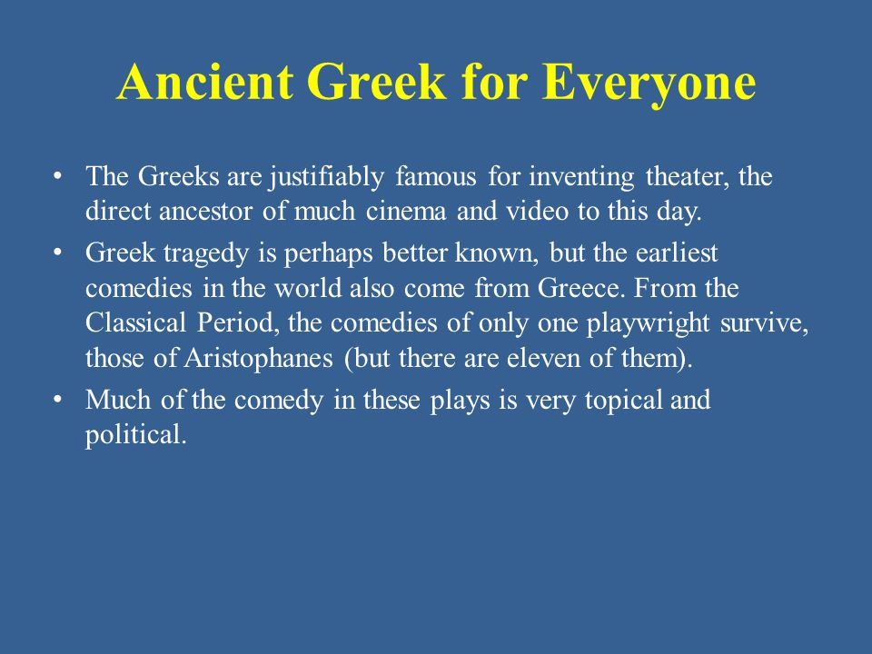 Ancient Greek for Everyone The Greeks are justifiably famous for inventing theater, the direct ancestor of much cinema and video to this day.