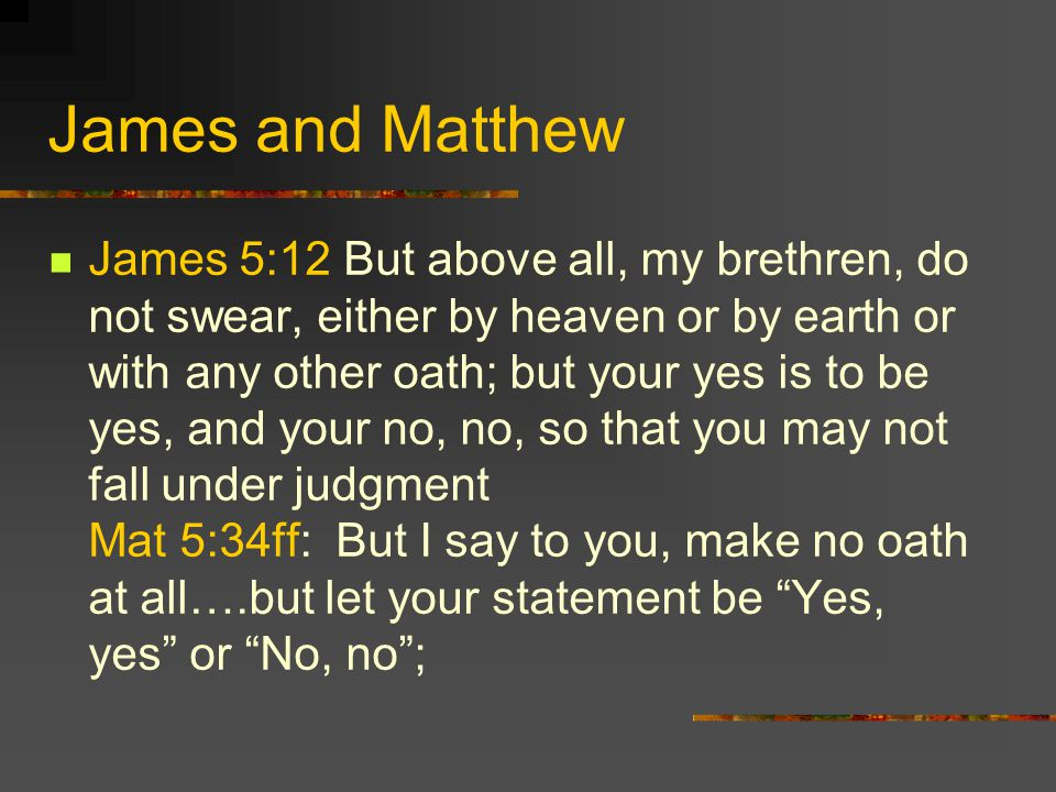 James and Matthew James 5:12 But above all, my brethren, do not swear, either by heaven or by earth or with any other oath; but your yes is to be yes,