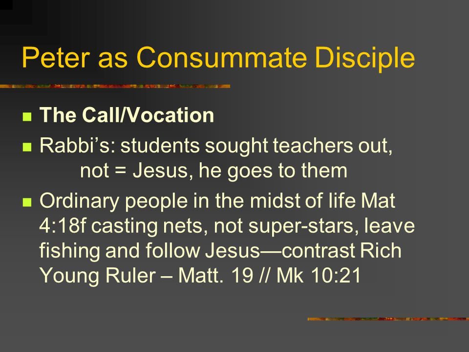 Peter as Consummate Disciple The Call/Vocation Rabbis: students sought teachers out, not = Jesus, he goes to them Ordinary people in the midst of life Mat 4:18f casting nets, not super-stars, leave fishing and follow Jesuscontrast Rich Young Ruler – Matt.