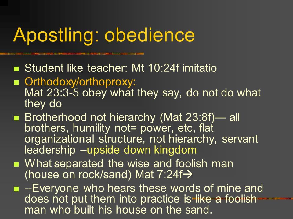 Apostling: obedience Student like teacher: Mt 10:24f imitatio Orthodoxy/orthoproxy: Mat 23:3-5 obey what they say, do not do what they do Brotherhood not hierarchy (Mat 23:8f) all brothers, humility not= power, etc, flat organizational structure, not hierarchy, servant leadership –upside down kingdom What separated the wise and foolish man (house on rock/sand) Mat 7:24f --Everyone who hears these words of mine and does not put them into practice is like a foolish man who built his house on the sand.
