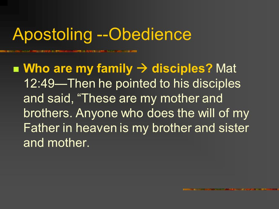 Apostoling --Obedience Who are my family disciples? Mat 12:49Then he pointed to his disciples and said, These are my mother and brothers. Anyone who d