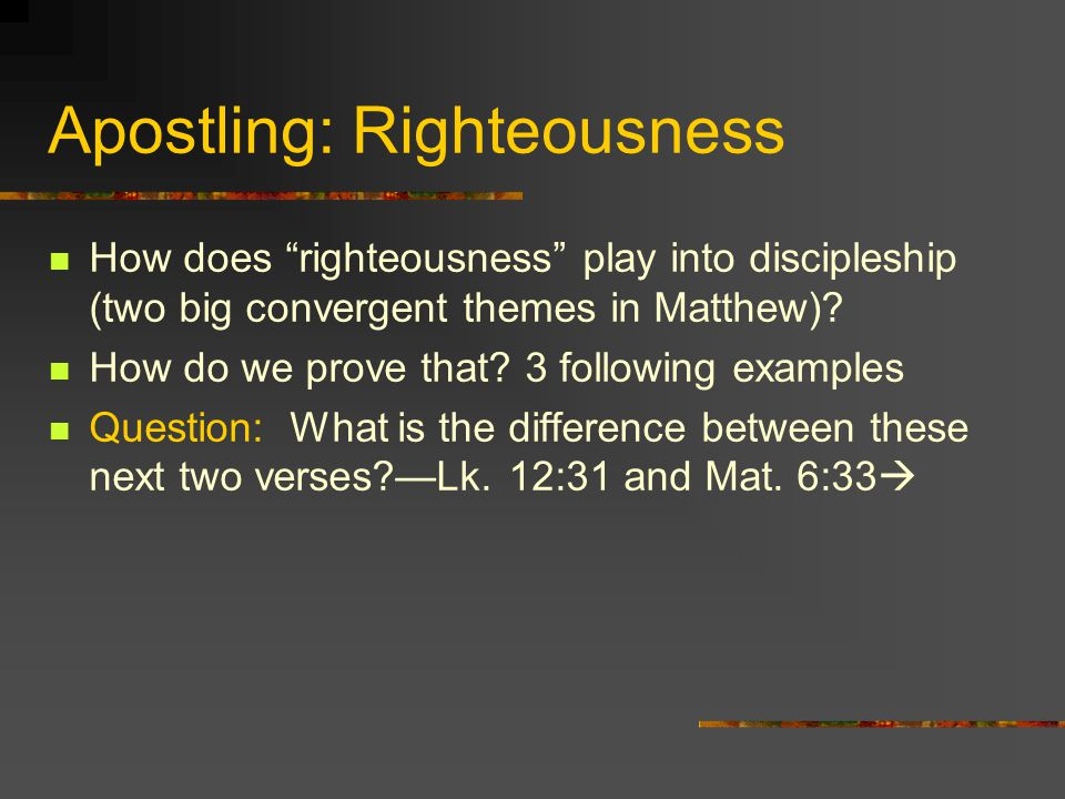 Apostling: Righteousness How does righteousness play into discipleship (two big convergent themes in Matthew)? How do we prove that? 3 following examp
