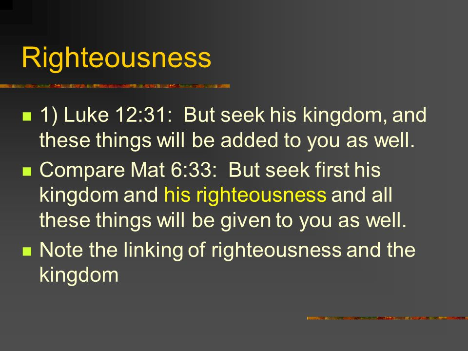 Righteousness 1) Luke 12:31: But seek his kingdom, and these things will be added to you as well. Compare Mat 6:33: But seek first his kingdom and his