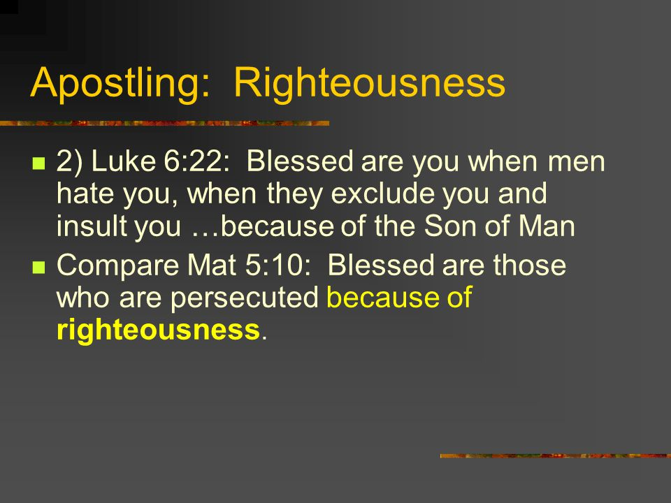 Apostling: Righteousness 2) Luke 6:22: Blessed are you when men hate you, when they exclude you and insult you …because of the Son of Man Compare Mat