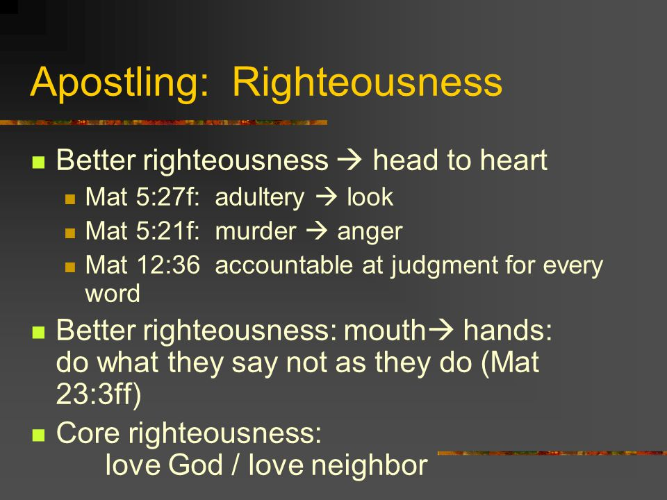 Apostling: Righteousness Better righteousness head to heart Mat 5:27f: adultery look Mat 5:21f: murder anger Mat 12:36 accountable at judgment for every word Better righteousness: mouth hands: do what they say not as they do (Mat 23:3ff) Core righteousness: love God / love neighbor
