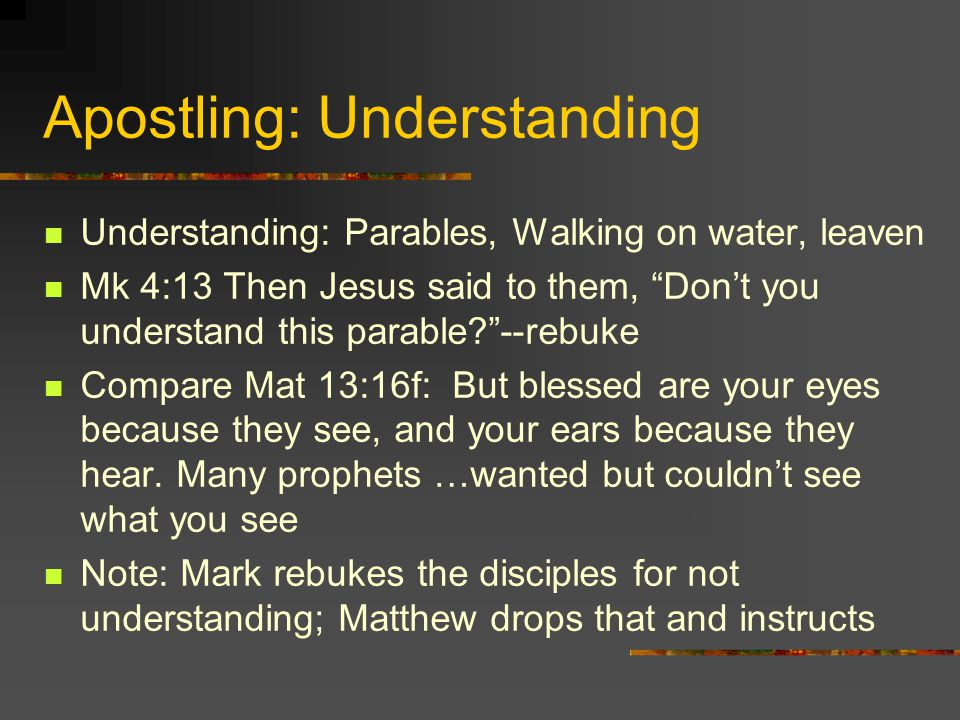 Apostling: Understanding Understanding: Parables, Walking on water, leaven Mk 4:13 Then Jesus said to them, Dont you understand this parable --rebuke Compare Mat 13:16f: But blessed are your eyes because they see, and your ears because they hear.