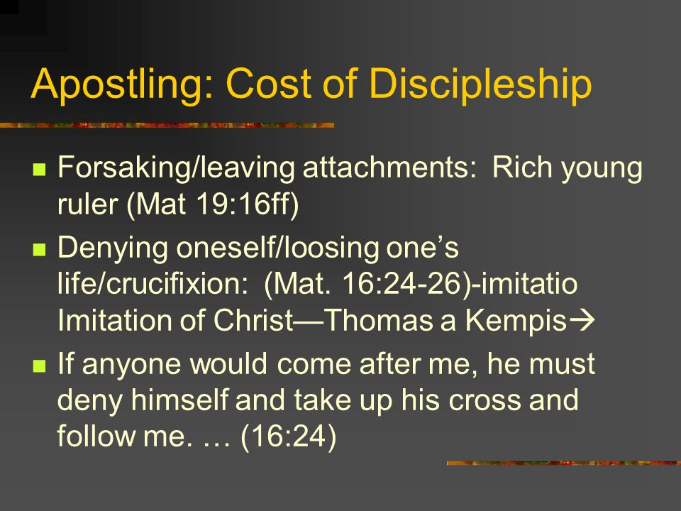 Apostling: Cost of Discipleship Forsaking/leaving attachments: Rich young ruler (Mat 19:16ff) Denying oneself/loosing ones life/crucifixion: (Mat. 16: