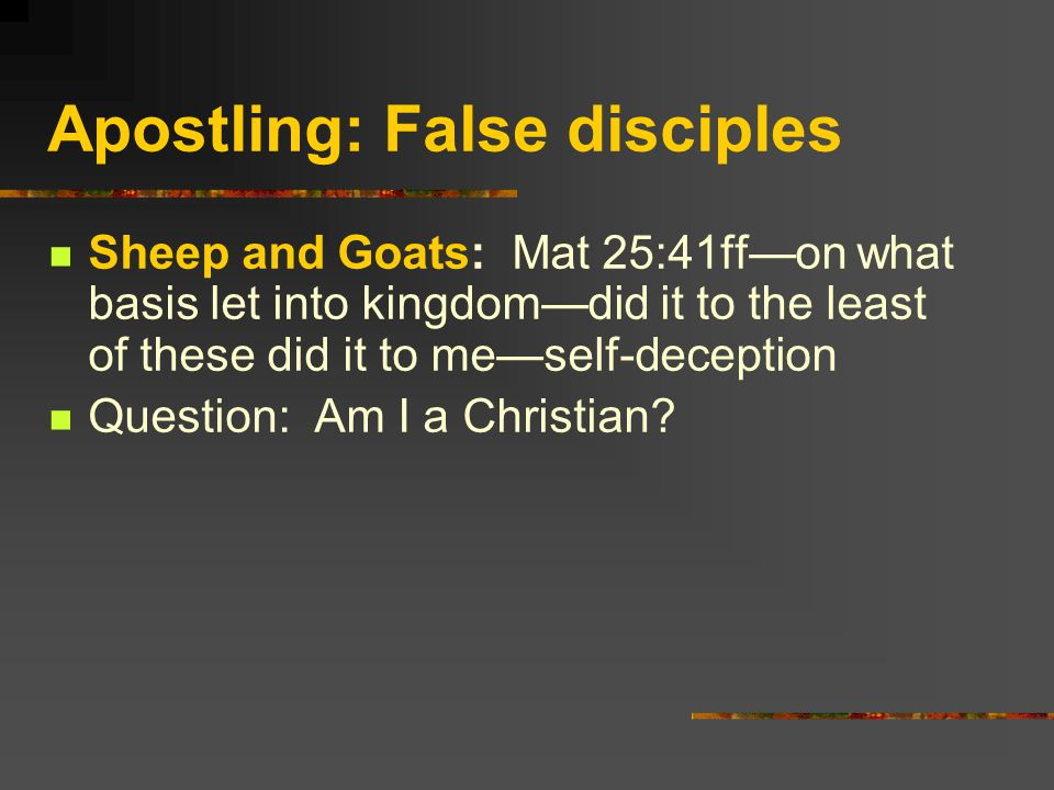 Apostling: False disciples Sheep and Goats: Mat 25:41ffon what basis let into kingdomdid it to the least of these did it to meself-deception Question: Am I a Christian