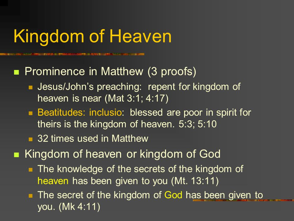 Kingdom of Heaven Prominence in Matthew (3 proofs) Jesus/Johns preaching: repent for kingdom of heaven is near (Mat 3:1; 4:17) Beatitudes: inclusio: blessed are poor in spirit for theirs is the kingdom of heaven.