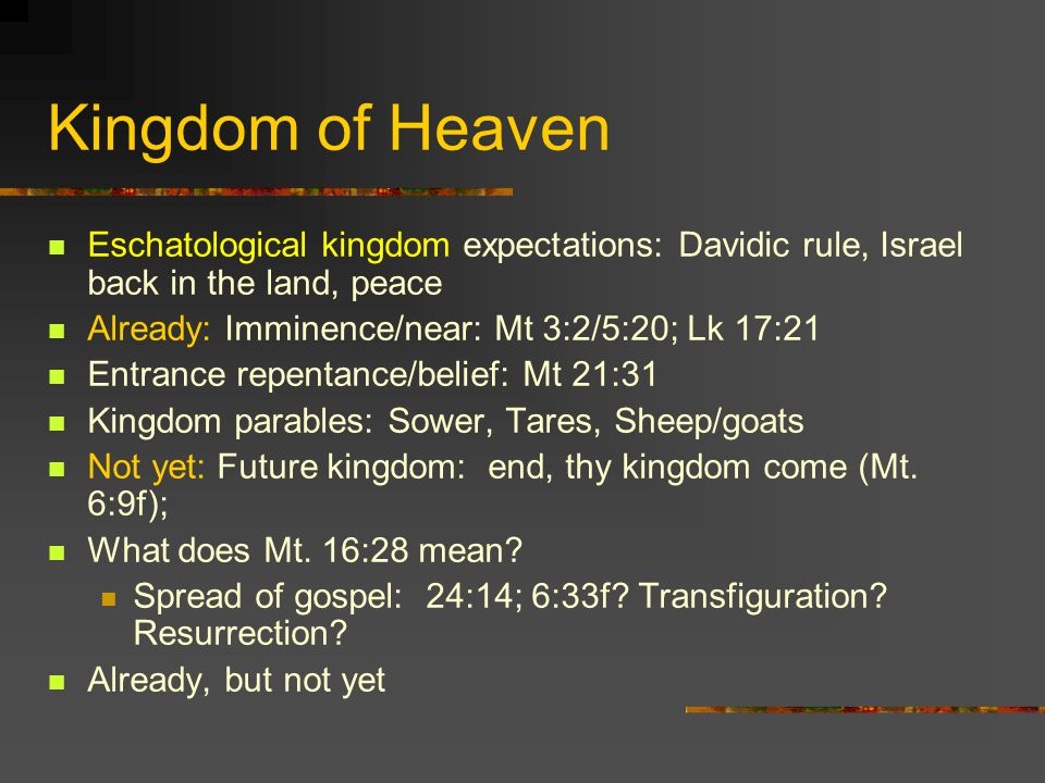 Kingdom of Heaven Eschatological kingdom expectations: Davidic rule, Israel back in the land, peace Already: Imminence/near: Mt 3:2/5:20; Lk 17:21 Ent