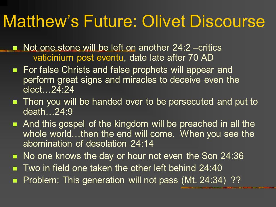 Matthews Future: Olivet Discourse Not one stone will be left on another 24:2 –critics vaticinium post eventu, date late after 70 AD For false Christs and false prophets will appear and perform great signs and miracles to deceive even the elect…24:24 Then you will be handed over to be persecuted and put to death…24:9 And this gospel of the kingdom will be preached in all the whole world…then the end will come.