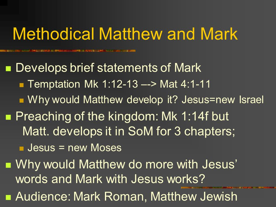 Methodical Matthew and Mark Develops brief statements of Mark Temptation Mk 1:12-13 –-> Mat 4:1-11 Why would Matthew develop it? Jesus=new Israel Prea